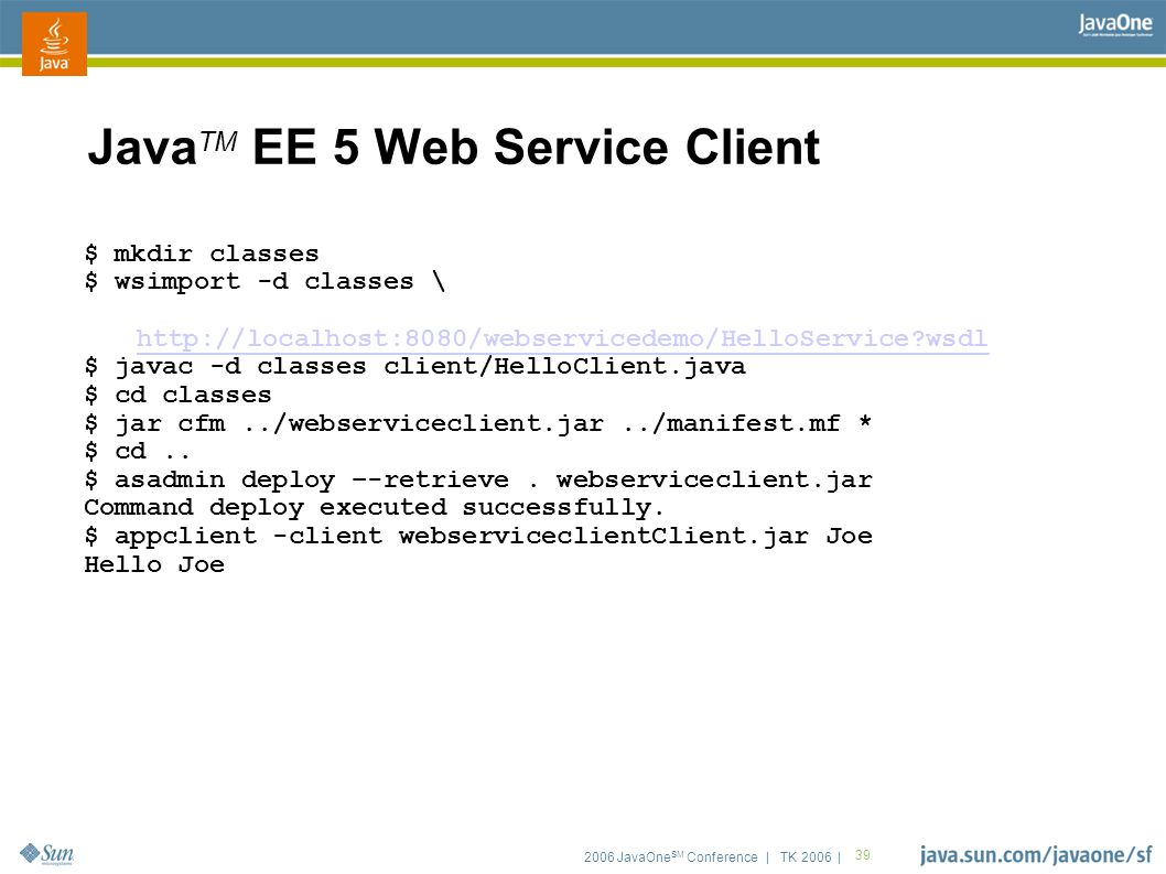 2006 JavaOne SM Conference | TK 2006 | 39 Java TM EE 5 Web Service Client $ mkdir classes $ wsimport -d classes \ http://localhost:8080/webservicedemo/HelloService wsdl http://localhost:8080/webservicedemo/HelloService wsdl $ javac -d classes client/HelloClient.java $ cd classes $ jar cfm../webserviceclient.jar../manifest.mf * $ cd..