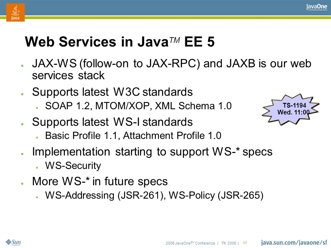 2006 JavaOne SM Conference | TK 2006 | 40 Web Services in Java TM EE 5 ● JAX-WS (follow-on to JAX-RPC) and JAXB is our web services stack ● Supports latest W3C standards ● SOAP 1.2, MTOM/XOP, XML Schema 1.0 ● Supports latest WS-I standards ● Basic Profile 1.1, Attachment Profile 1.0 ● Implementation starting to support WS-* specs ● WS-Security ● More WS-* in future specs ● WS-Addressing (JSR-261), WS-Policy (JSR-265) TS-1194 Wed.