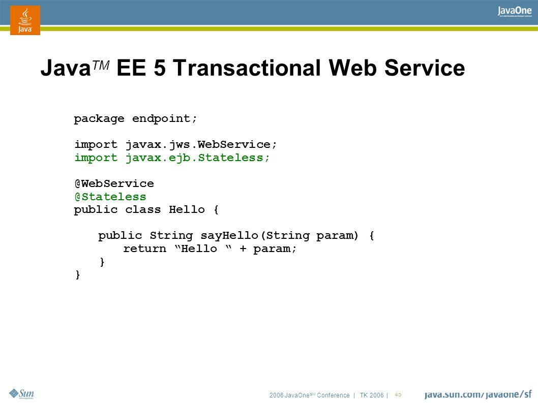 2006 JavaOne SM Conference | TK 2006 | 45 Java TM EE 5 Transactional Web Service package endpoint; import javax.jws.WebService; import javax.ejb.State