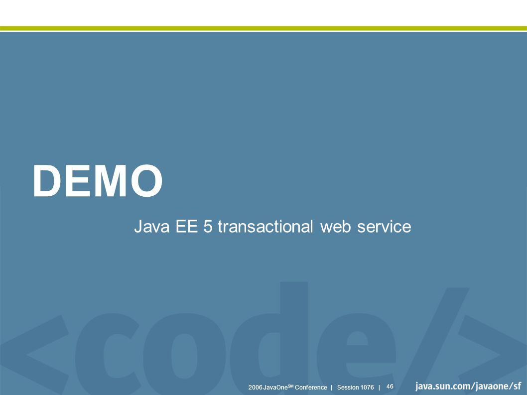 2006 JavaOne SM Conference | Session 1076 | 46 DEMO Java EE 5 transactional web service