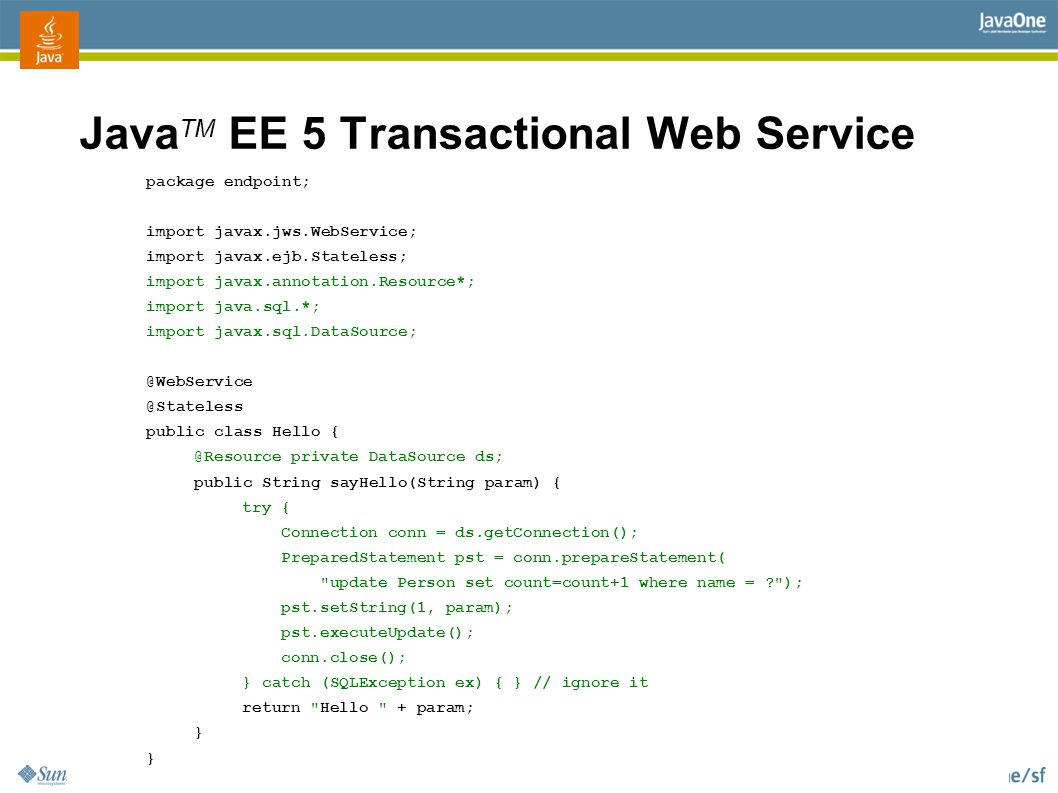2006 JavaOne SM Conference | TK 2006 | 47 Java TM EE 5 Transactional Web Service package endpoint; import javax.jws.WebService; import javax.ejb.Stateless; import javax.annotation.Resource*; import java.sql.*; import javax.sql.DataSource; @WebService @Stateless public class Hello { @Resource private DataSource ds; public String sayHello(String param) { try { Connection conn = ds.getConnection(); PreparedStatement pst = conn.prepareStatement( update Person set count=count+1 where name = ); pst.setString(1, param); pst.executeUpdate(); conn.close(); } catch (SQLException ex) { } // ignore it return Hello + param; }