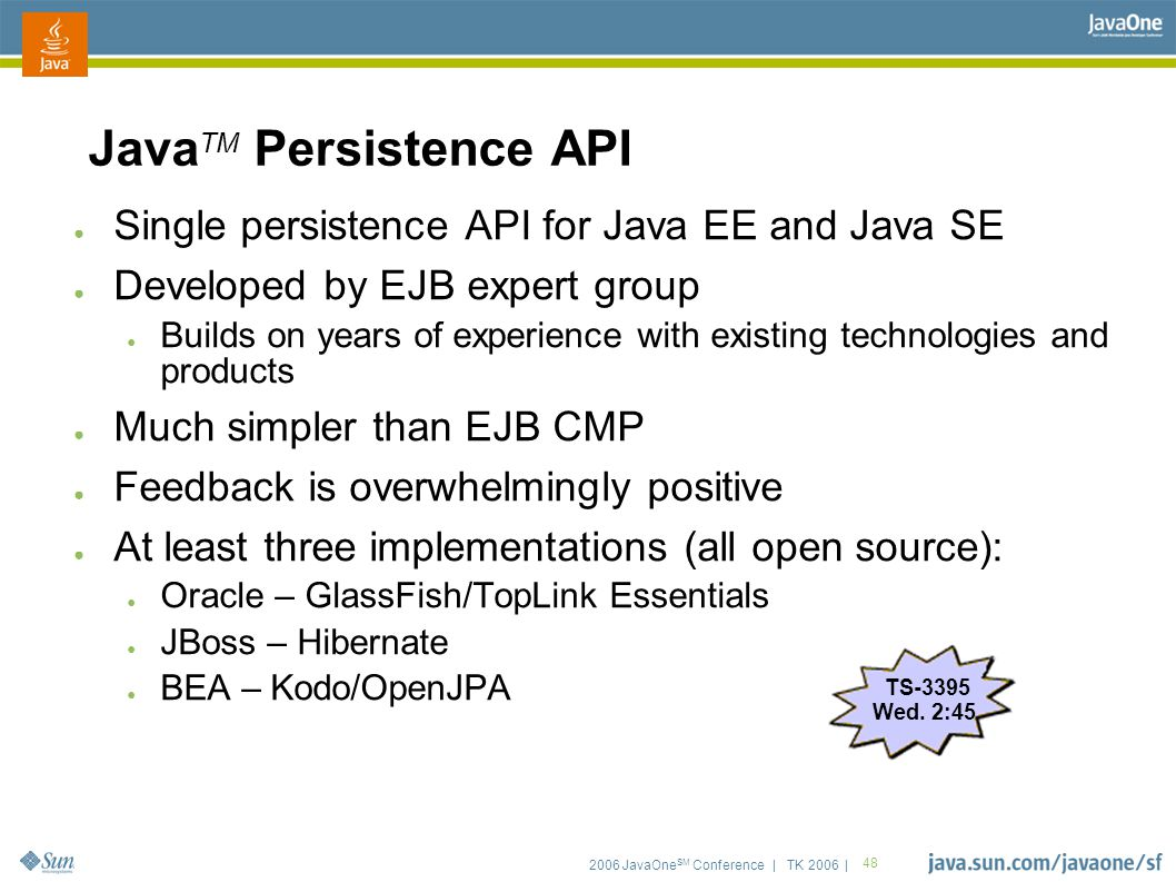 2006 JavaOne SM Conference | TK 2006 | 48 Java TM Persistence API ● Single persistence API for Java EE and Java SE ● Developed by EJB expert group ● Builds on years of experience with existing technologies and products ● Much simpler than EJB CMP ● Feedback is overwhelmingly positive ● At least three implementations (all open source): ● Oracle – GlassFish/TopLink Essentials ● JBoss – Hibernate ● BEA – Kodo/OpenJPA TS-3395 Wed.