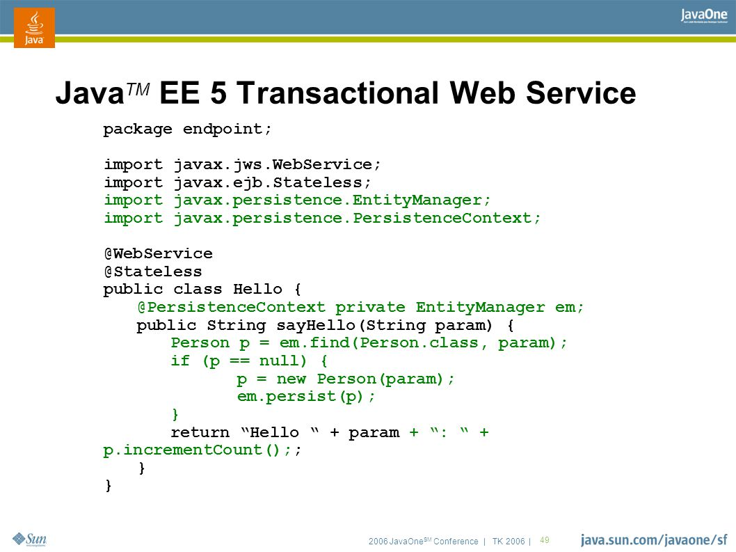 2006 JavaOne SM Conference | TK 2006 | 49 Java TM EE 5 Transactional Web Service package endpoint; import javax.jws.WebService; import javax.ejb.Stateless; import javax.persistence.EntityManager; import javax.persistence.PersistenceContext; @WebService @Stateless public class Hello { @PersistenceContext private EntityManager em; public String sayHello(String param) { Person p = em.find(Person.class, param); if (p == null) { p = new Person(param); em.persist(p); } return Hello + param + : + p.incrementCount();; }