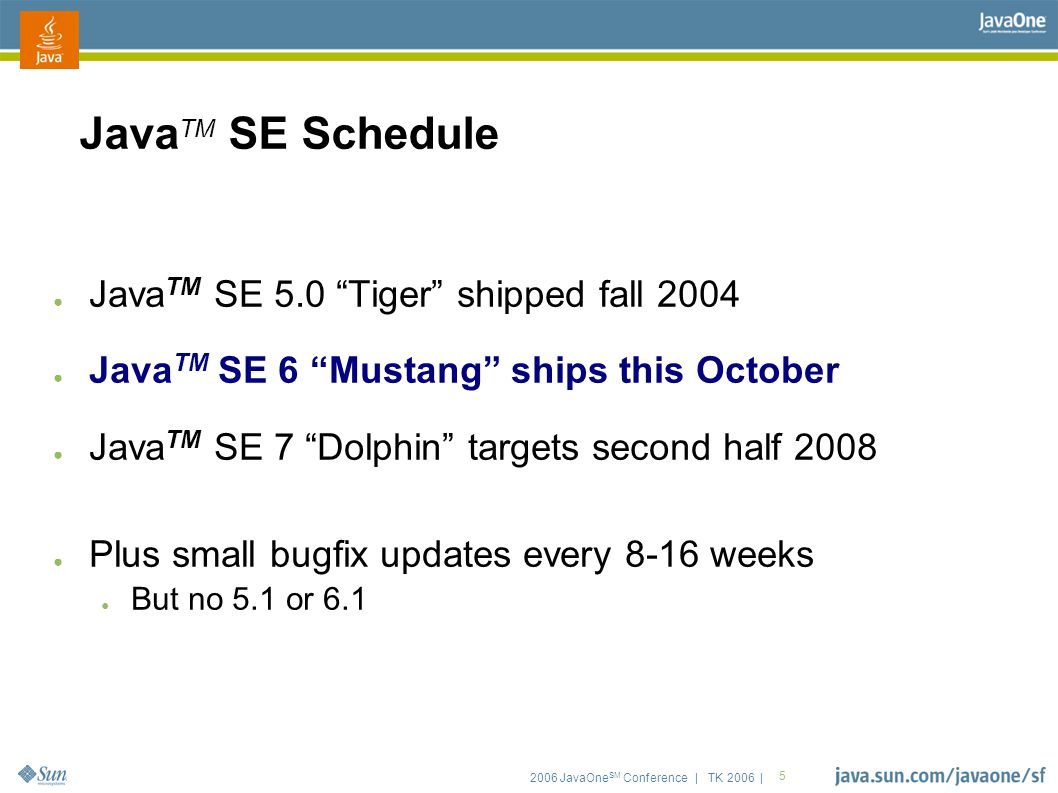 "2006 JavaOne SM Conference | TK 2006 | 5 Java TM SE Schedule ● Java TM SE 5.0 ""Tiger"" shipped fall 2004 ● Java TM SE 6 ""Mustang"" ships this October ●"