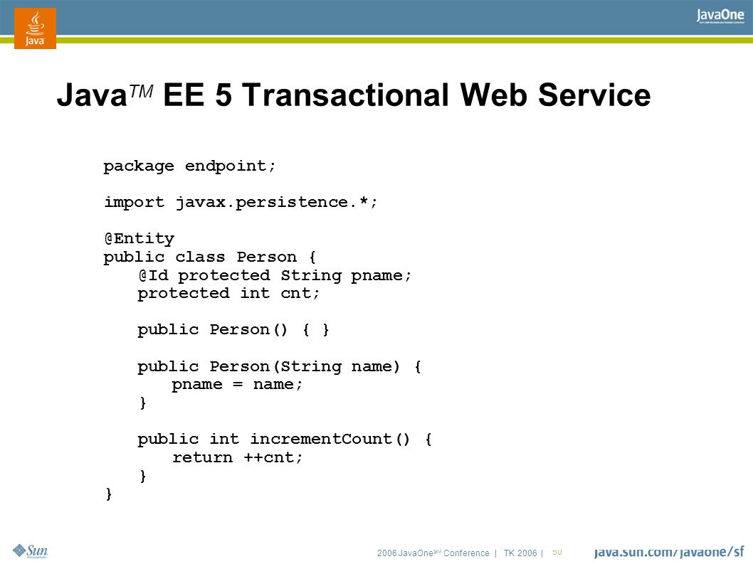 2006 JavaOne SM Conference | TK 2006 | 50 Java TM EE 5 Transactional Web Service package endpoint; import javax.persistence.*; @Entity public class Person { @Id protected String pname; protected int cnt; public Person() { } public Person(String name) { pname = name; } public int incrementCount() { return ++cnt; }