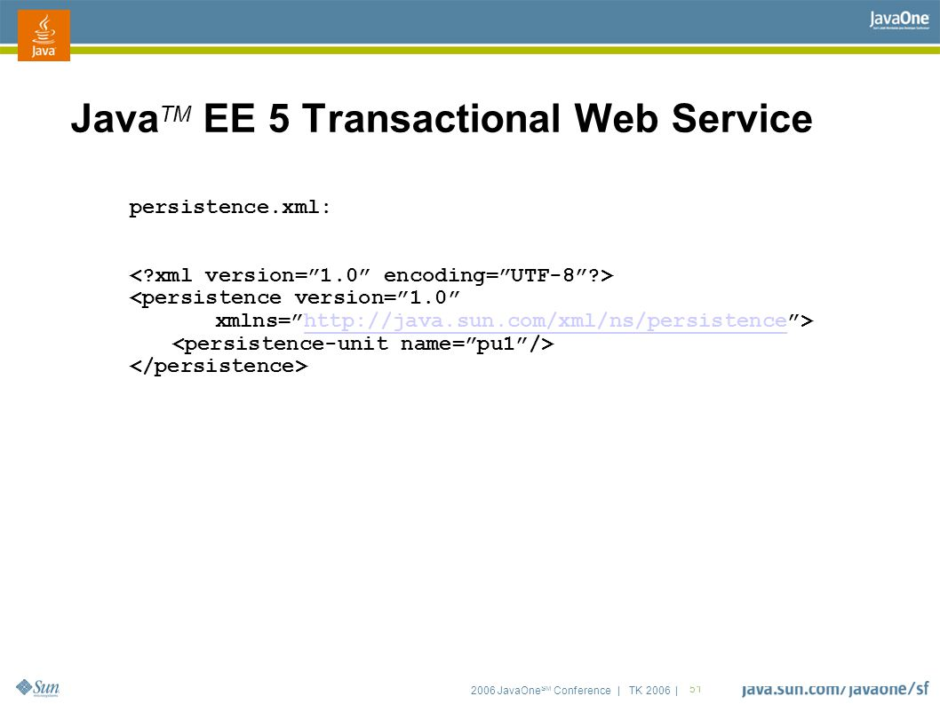 "2006 JavaOne SM Conference | TK 2006 | 51 Java TM EE 5 Transactional Web Service persistence.xml: <persistence version=""1.0"" xmlns=""http://java.sun.co"