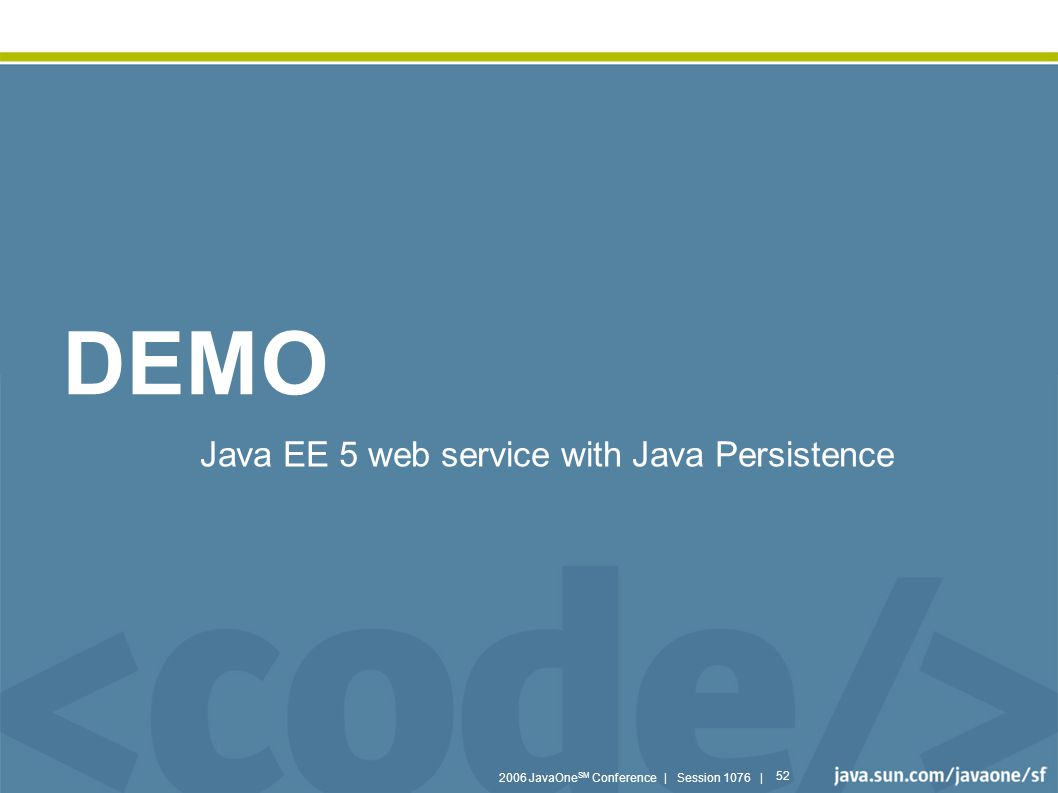 2006 JavaOne SM Conference | Session 1076 | 52 DEMO Java EE 5 web service with Java Persistence
