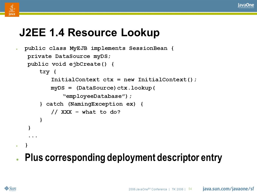 2006 JavaOne SM Conference | TK 2006 | 54 J2EE 1.4 Resource Lookup ● public class MyEJB implements SessionBean { private DataSource myDS; public void ejbCreate() { try { InitialContext ctx = new InitialContext(); myDS = (DataSource)ctx.lookup( employeeDatabase ); } catch (NamingException ex) { // XXX – what to do.