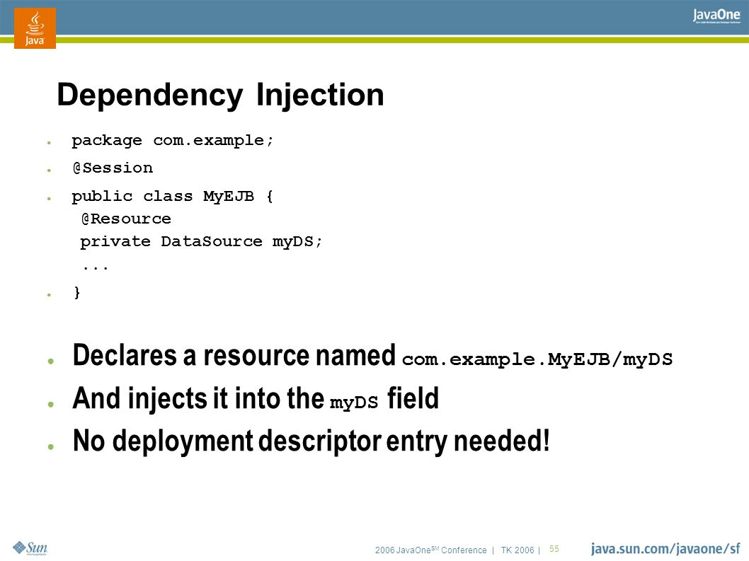 2006 JavaOne SM Conference | TK 2006 | 55 Dependency Injection ● package com.example; ● @Session ● public class MyEJB { @Resource private DataSource myDS;...