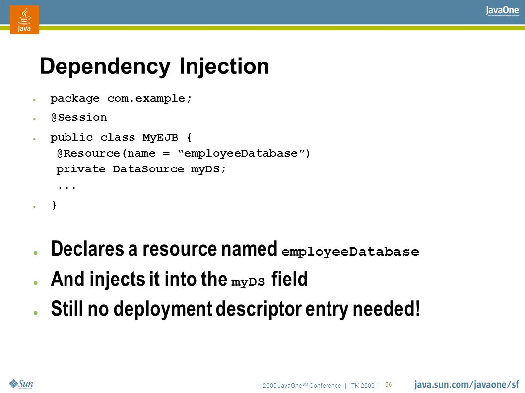2006 JavaOne SM Conference | TK 2006 | 56 Dependency Injection ● package com.example; ● @Session ● public class MyEJB { @Resource(name = employeeDatabase ) private DataSource myDS;...