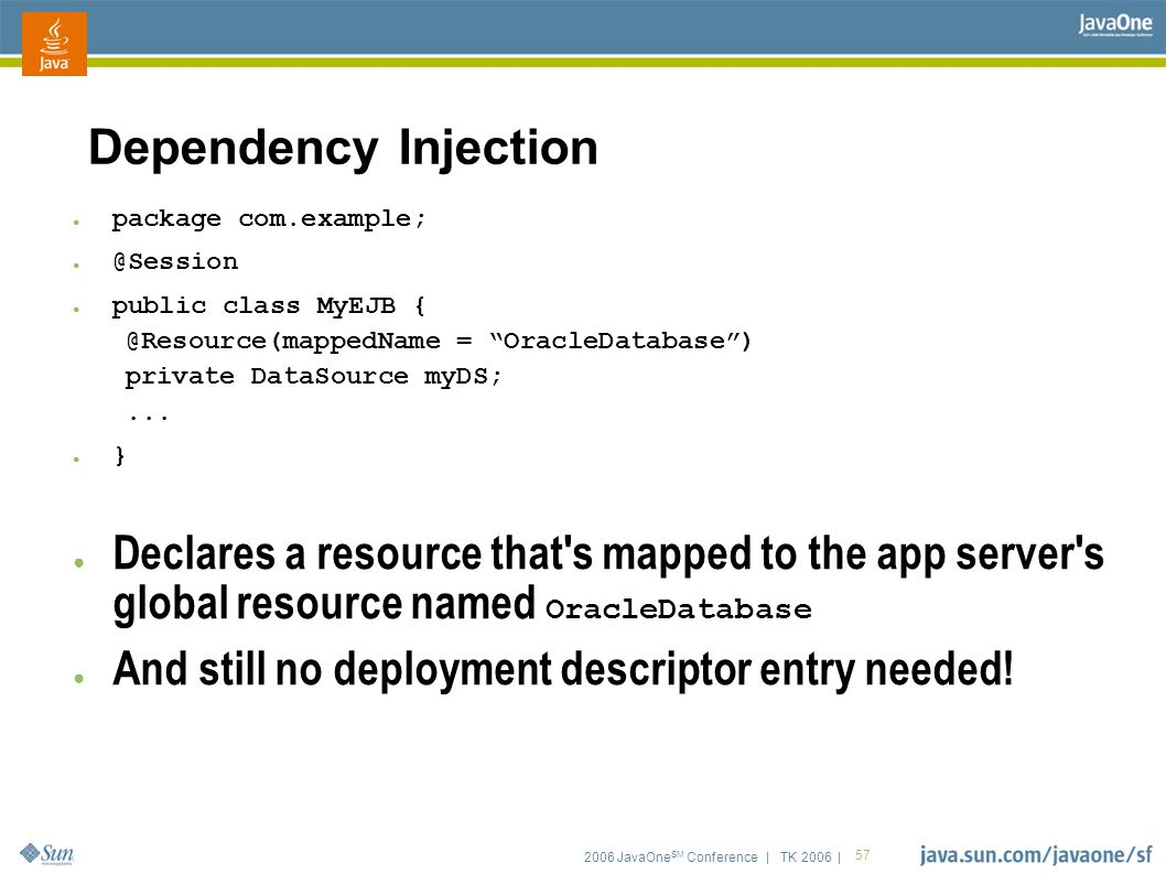 "2006 JavaOne SM Conference | TK 2006 | 57 Dependency Injection ● package com.example; ● @Session ● public class MyEJB { @Resource(mappedName = ""Oracle"
