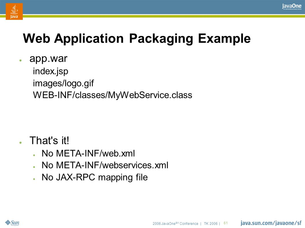 2006 JavaOne SM Conference | TK 2006 | 61 Web Application Packaging Example ● app.war index.jsp images/logo.gif WEB-INF/classes/MyWebService.class ● That s it.