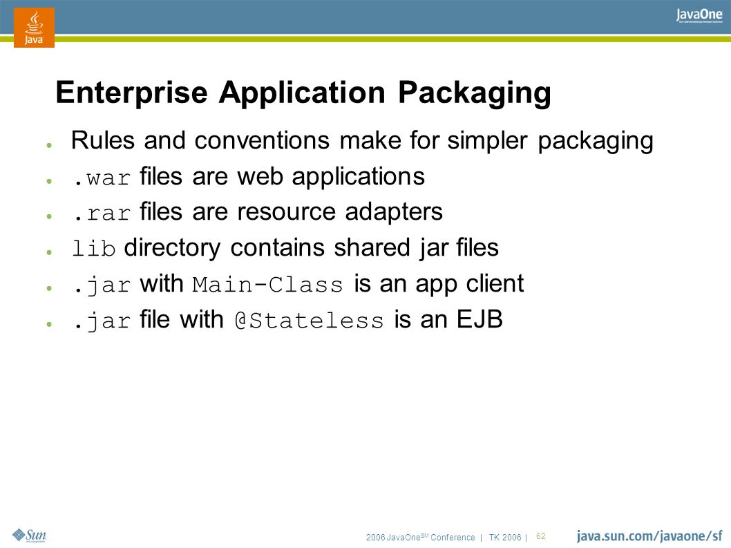 2006 JavaOne SM Conference | TK 2006 | 62 Enterprise Application Packaging ● Rules and conventions make for simpler packaging ●.war files are web appl