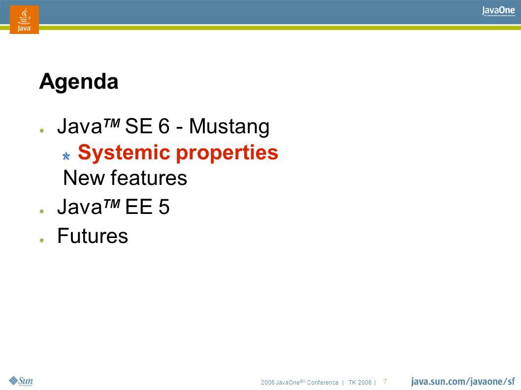 2006 JavaOne SM Conference | TK 2006 | 7 Agenda ● Java TM SE 6 - Mustang Systemic properties New features ● Java TM EE 5 ● Futures