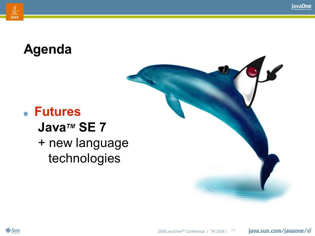 2006 JavaOne SM Conference | TK 2006 | 71 Agenda Futures Java TM SE 7 + new language technologies