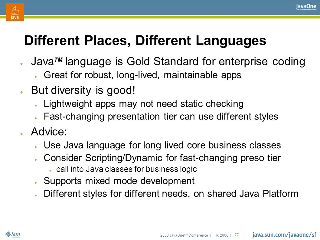 2006 JavaOne SM Conference | TK 2006 | 77 Different Places, Different Languages ● Java TM language is Gold Standard for enterprise coding ● Great for