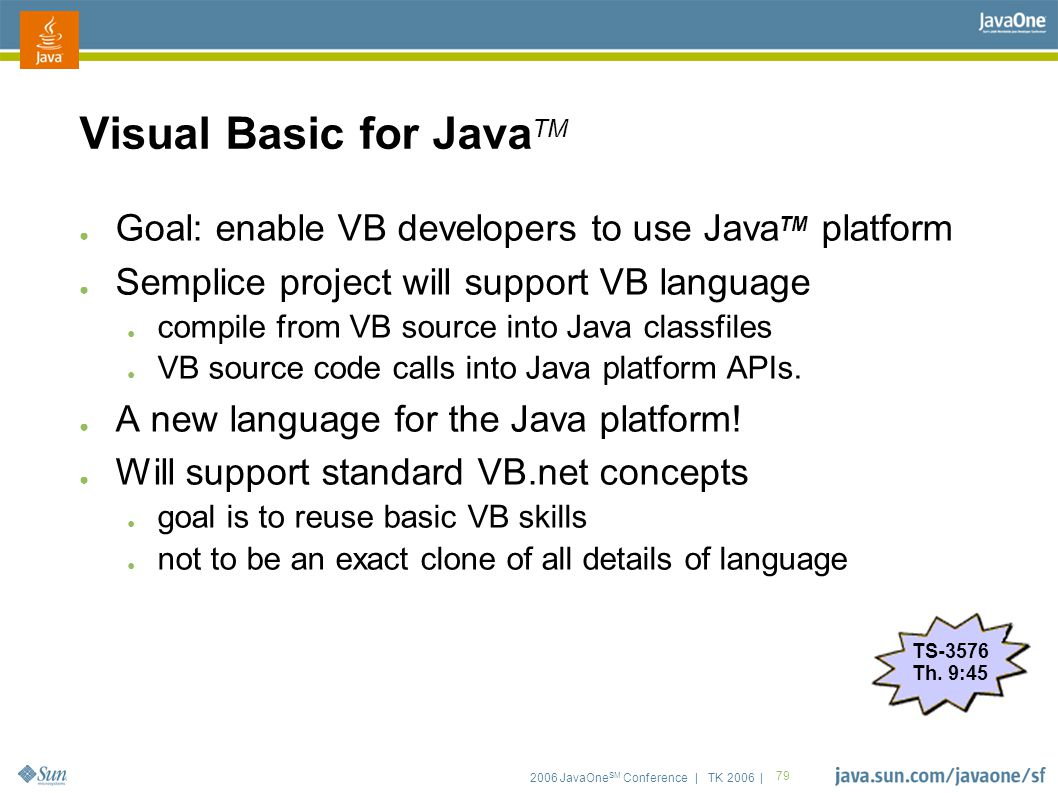 2006 JavaOne SM Conference | TK 2006 | 79 Visual Basic for Java TM ● Goal: enable VB developers to use Java TM platform ● Semplice project will support VB language ● compile from VB source into Java classfiles ● VB source code calls into Java platform APIs.