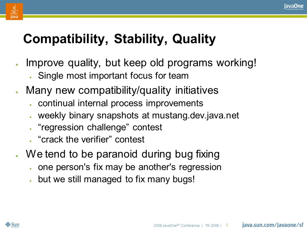 2006 JavaOne SM Conference | TK 2006 | 8 Compatibility, Stability, Quality ● Improve quality, but keep old programs working.