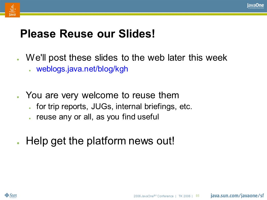 2006 JavaOne SM Conference | TK 2006 | 85 Please Reuse our Slides! ● We'll post these slides to the web later this week ● weblogs.java.net/blog/kgh ●