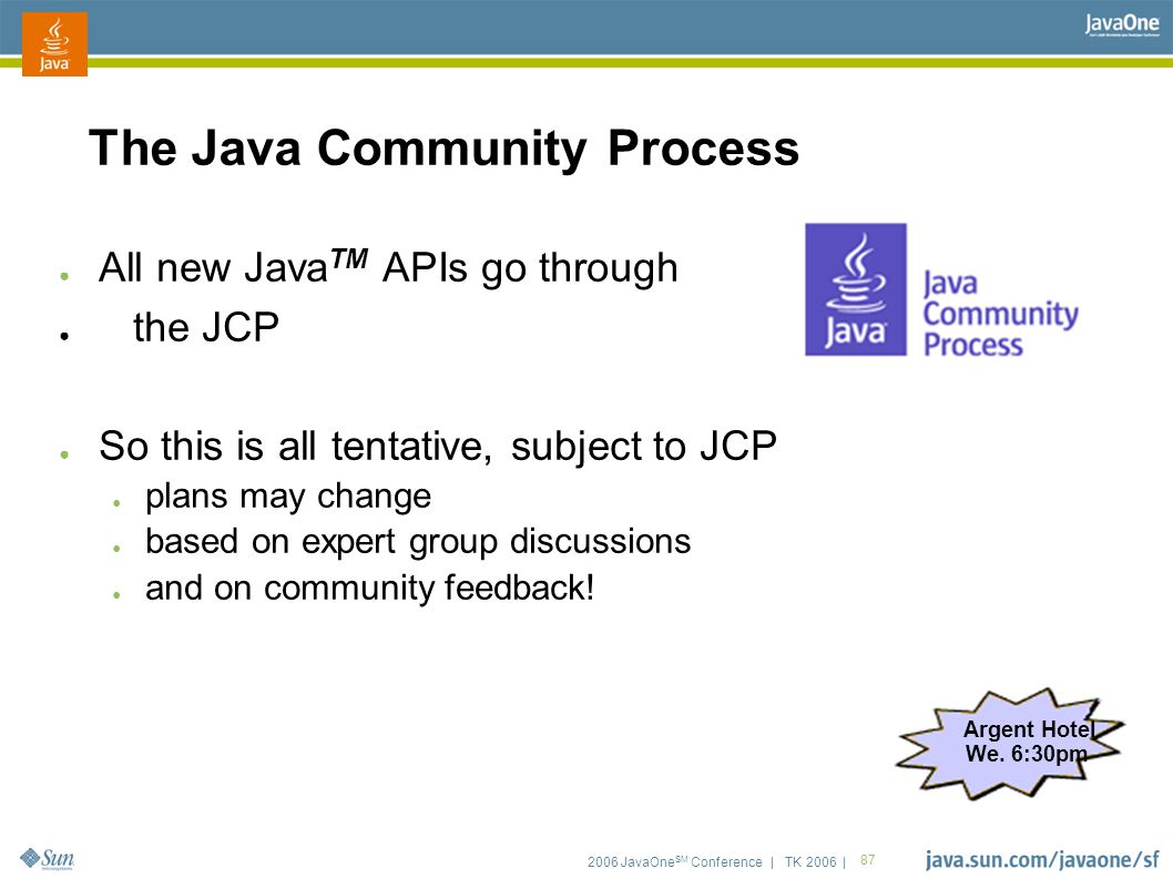2006 JavaOne SM Conference | TK 2006 | 87 The Java Community Process ● All new Java TM APIs go through ● the JCP ● So this is all tentative, subject t