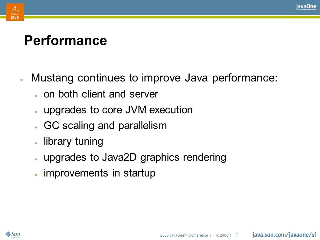 2006 JavaOne SM Conference | TK 2006 | 9 Performance ● Mustang continues to improve Java performance: ● on both client and server ● upgrades to core JVM execution ● GC scaling and parallelism ● library tuning ● upgrades to Java2D graphics rendering ● improvements in startup