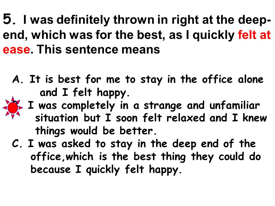 5. I was definitely thrown in right at the deep- end, which was for the best, as I quickly felt at ease. This sentence means A. It is best for me to s