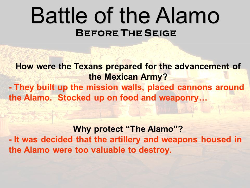 Battle of the Alamo Before The Seige How were the Texans prepared for the advancement of the Mexican Army? - They built up the mission walls, placed c