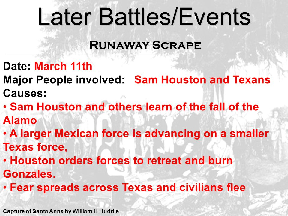 Later Battles/Events Capture of Santa Anna by William H Huddle Date: March 11th Major People involved: Sam Houston and Texans Causes: Sam Houston and