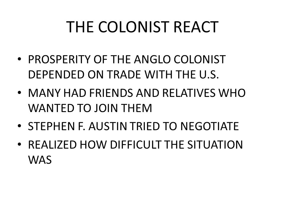 THE COLONIST REACT PROSPERITY OF THE ANGLO COLONIST DEPENDED ON TRADE WITH THE U.S. MANY HAD FRIENDS AND RELATIVES WHO WANTED TO JOIN THEM STEPHEN F.