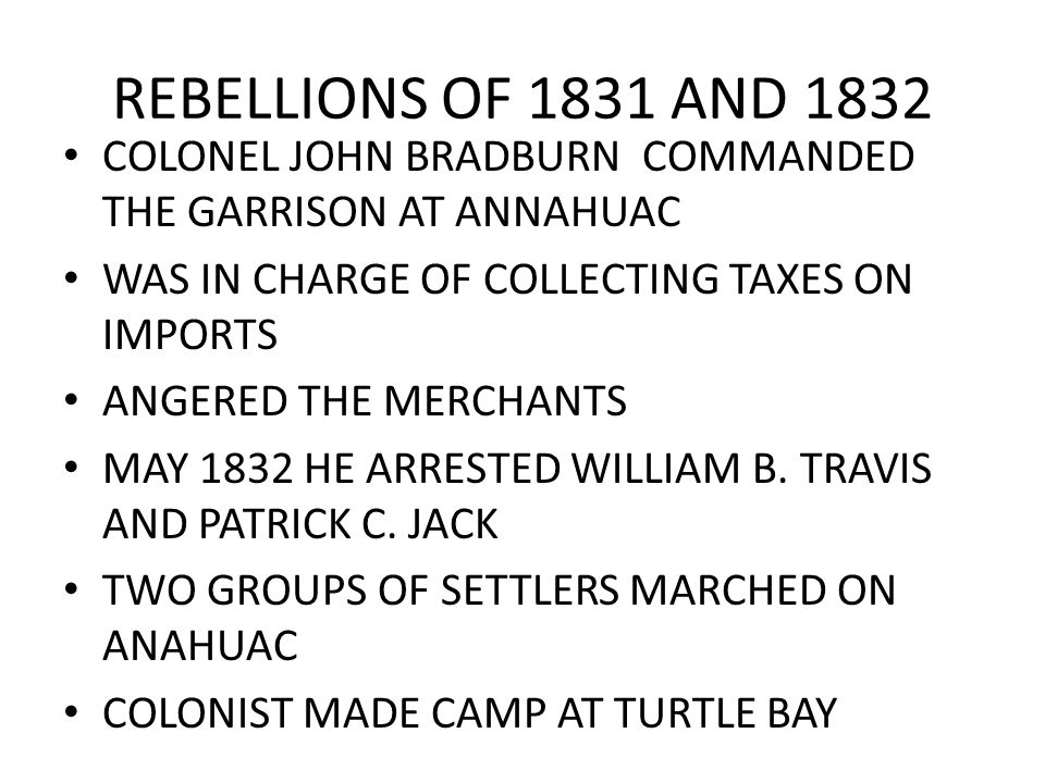 REBELLIONS OF 1831 AND 1832 COLONEL JOHN BRADBURN COMMANDED THE GARRISON AT ANNAHUAC WAS IN CHARGE OF COLLECTING TAXES ON IMPORTS ANGERED THE MERCHANT