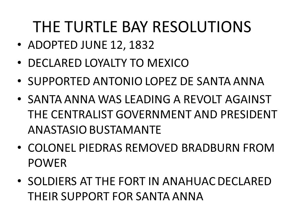 THE TURTLE BAY RESOLUTIONS ADOPTED JUNE 12, 1832 DECLARED LOYALTY TO MEXICO SUPPORTED ANTONIO LOPEZ DE SANTA ANNA SANTA ANNA WAS LEADING A REVOLT AGAI