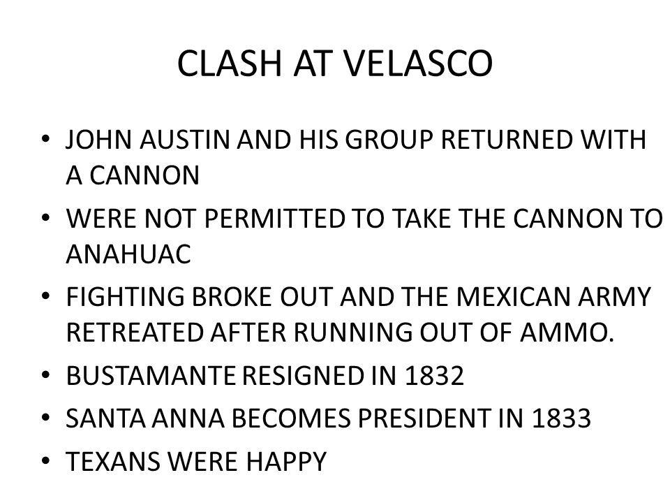 CLASH AT VELASCO JOHN AUSTIN AND HIS GROUP RETURNED WITH A CANNON WERE NOT PERMITTED TO TAKE THE CANNON TO ANAHUAC FIGHTING BROKE OUT AND THE MEXICAN
