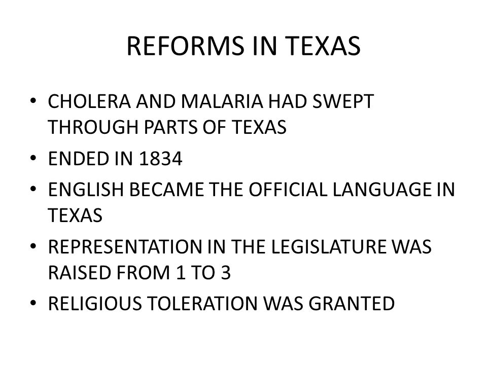 REFORMS IN TEXAS CHOLERA AND MALARIA HAD SWEPT THROUGH PARTS OF TEXAS ENDED IN 1834 ENGLISH BECAME THE OFFICIAL LANGUAGE IN TEXAS REPRESENTATION IN TH