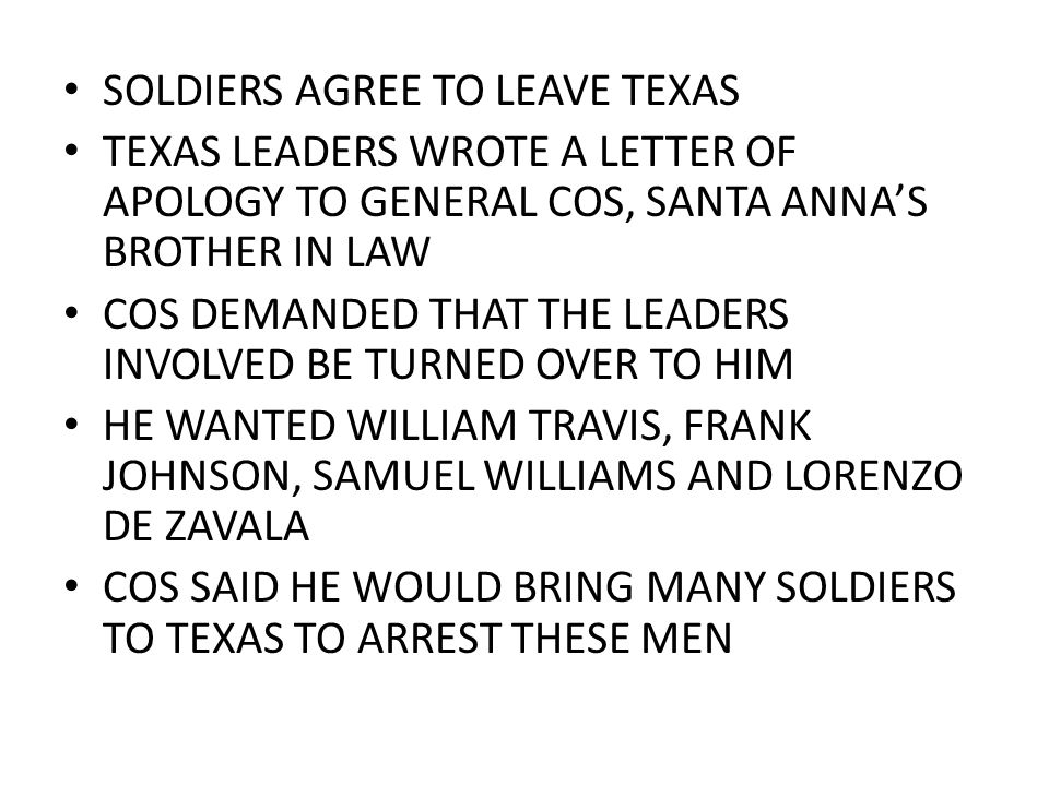 SOLDIERS AGREE TO LEAVE TEXAS TEXAS LEADERS WROTE A LETTER OF APOLOGY TO GENERAL COS, SANTA ANNA'S BROTHER IN LAW COS DEMANDED THAT THE LEADERS INVOLV