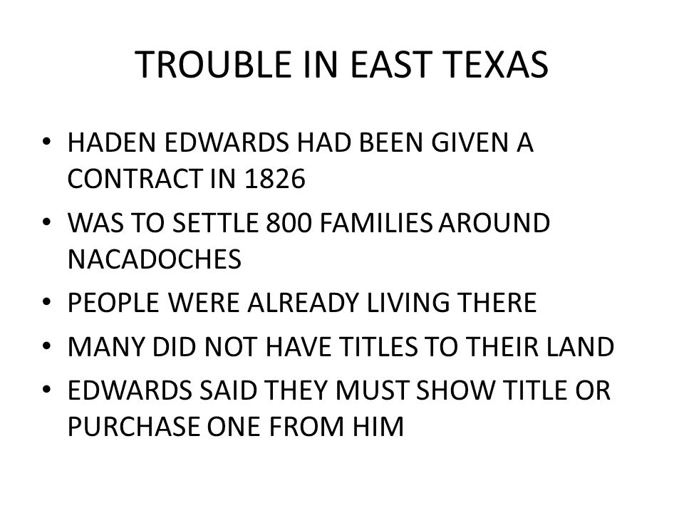 TROUBLE IN EAST TEXAS HADEN EDWARDS HAD BEEN GIVEN A CONTRACT IN 1826 WAS TO SETTLE 800 FAMILIES AROUND NACADOCHES PEOPLE WERE ALREADY LIVING THERE MA