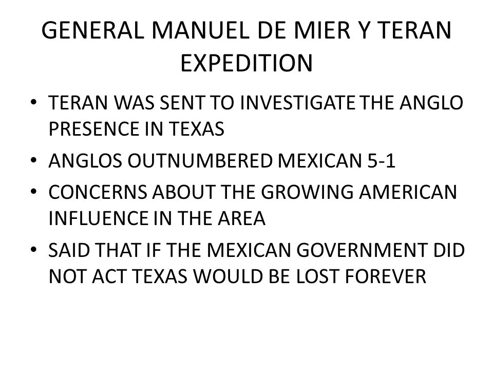 GENERAL MANUEL DE MIER Y TERAN EXPEDITION TERAN WAS SENT TO INVESTIGATE THE ANGLO PRESENCE IN TEXAS ANGLOS OUTNUMBERED MEXICAN 5-1 CONCERNS ABOUT THE