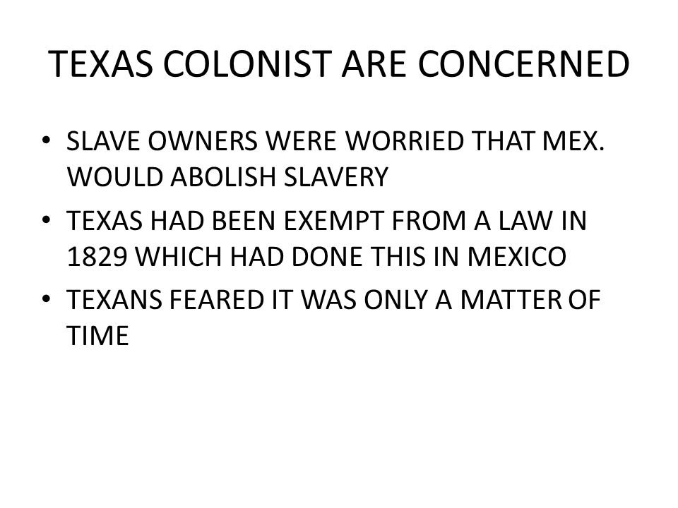 TEXAS COLONIST ARE CONCERNED SLAVE OWNERS WERE WORRIED THAT MEX. WOULD ABOLISH SLAVERY TEXAS HAD BEEN EXEMPT FROM A LAW IN 1829 WHICH HAD DONE THIS IN