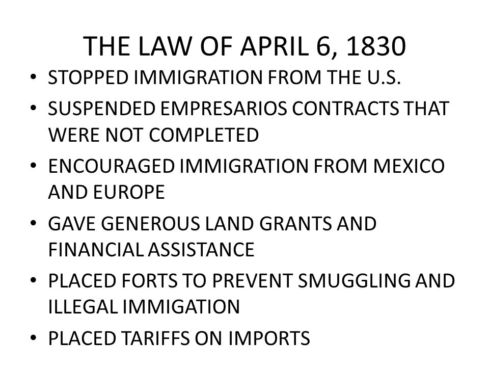 THE LAW OF APRIL 6, 1830 STOPPED IMMIGRATION FROM THE U.S. SUSPENDED EMPRESARIOS CONTRACTS THAT WERE NOT COMPLETED ENCOURAGED IMMIGRATION FROM MEXICO