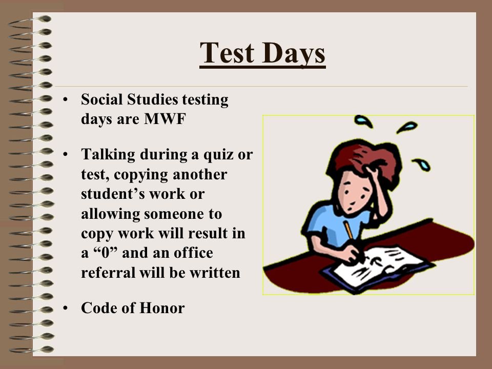 Test Days Social Studies testing days are MWF Talking during a quiz or test, copying another student's work or allowing someone to copy work will resu