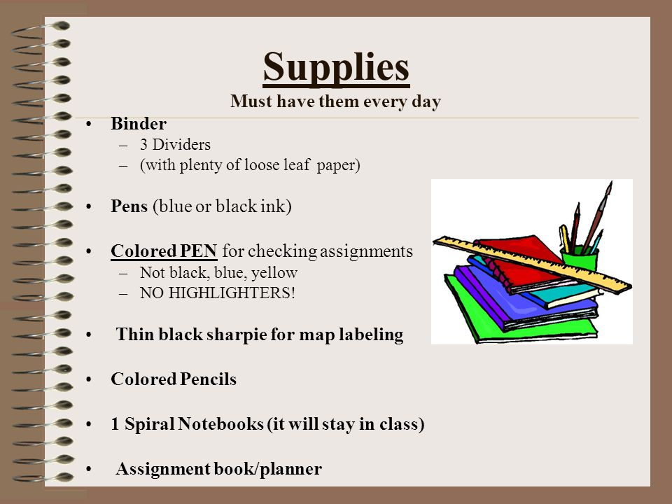 Supplies Must have them every day Binder –3 Dividers –(with plenty of loose leaf paper) Pens (blue or black ink) Colored PEN for checking assignments