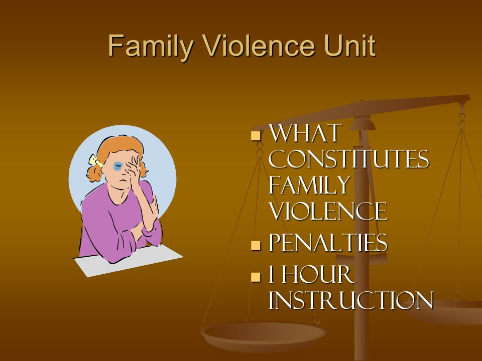 Family Violence Unit What constitutes Family Violence Penalties 1 hour Instruction