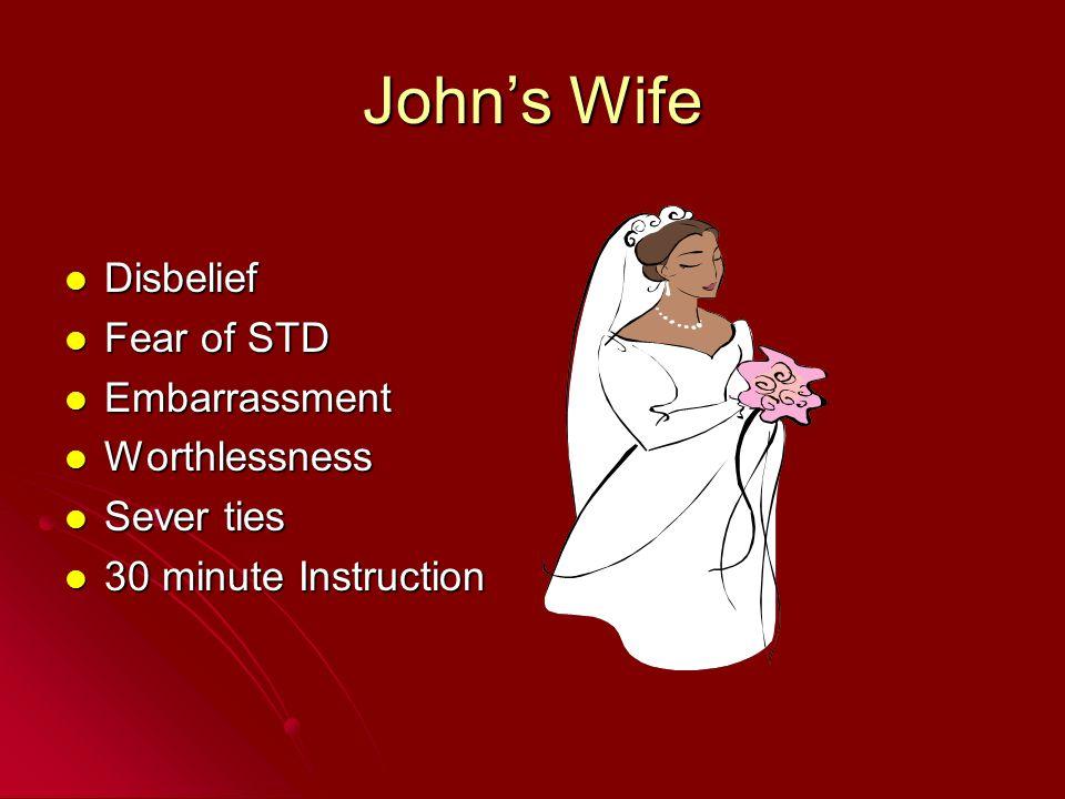 John's Wife Disbelief Disbelief Fear of STD Fear of STD Embarrassment Embarrassment Worthlessness Worthlessness Sever ties Sever ties 30 minute Instruction 30 minute Instruction