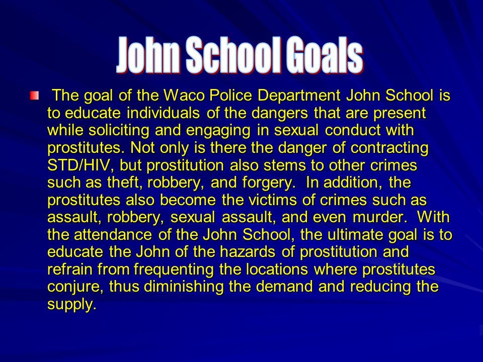 The goal of the Waco Police Department John School is to educate individuals of the dangers that are present while soliciting and engaging in sexual conduct with prostitutes.