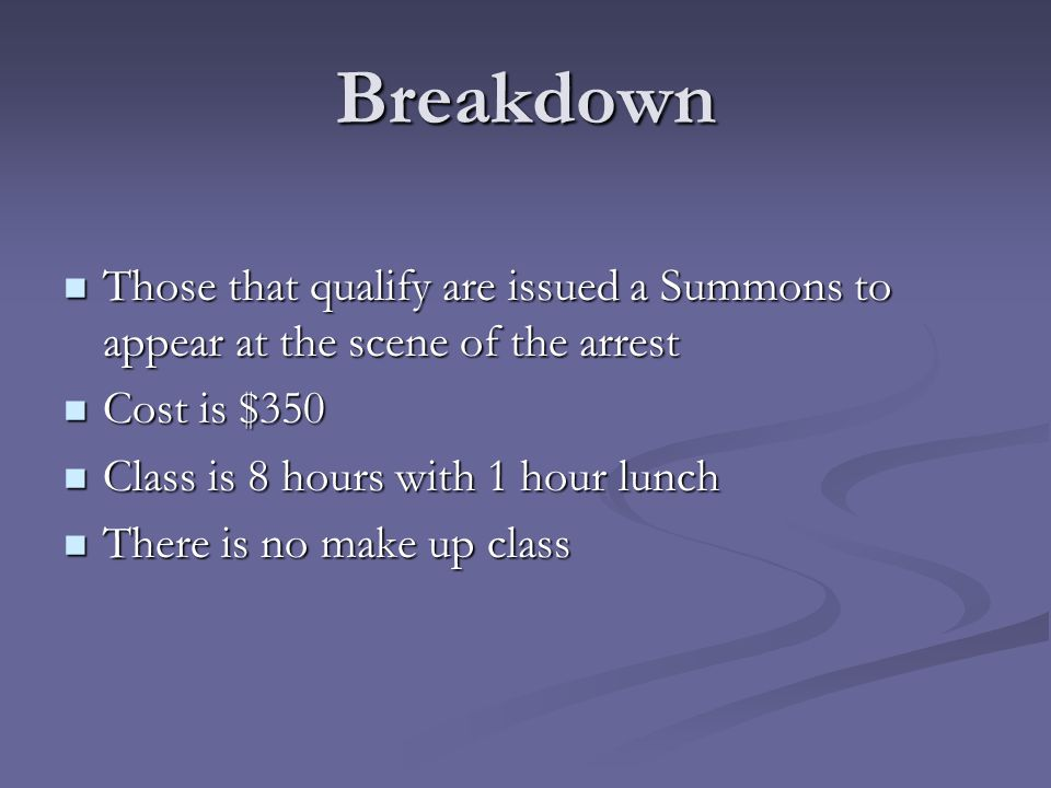 Breakdown Those that qualify are issued a Summons to appear at the scene of the arrest Those that qualify are issued a Summons to appear at the scene of the arrest Cost is $350 Cost is $350 Class is 8 hours with 1 hour lunch Class is 8 hours with 1 hour lunch There is no make up class There is no make up class