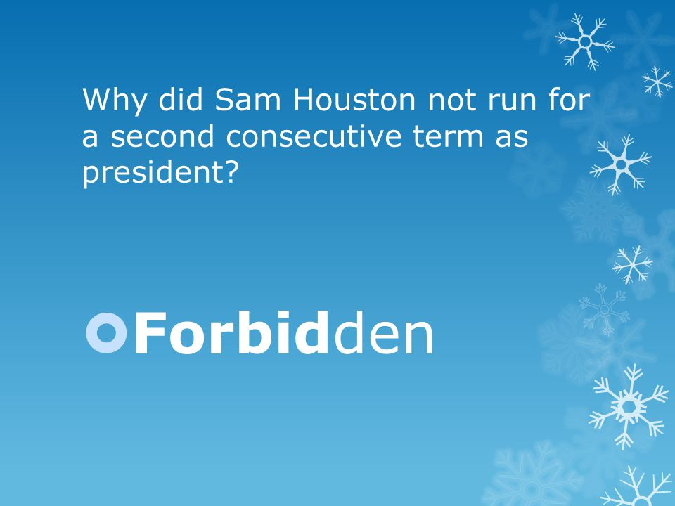 Why did Sam Houston not run for a second consecutive term as president  Forbidden
