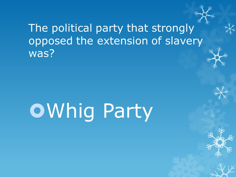 The political party that strongly opposed the extension of slavery was  Whig Party