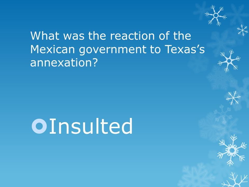 What was the reaction of the Mexican government to Texas's annexation  Insulted