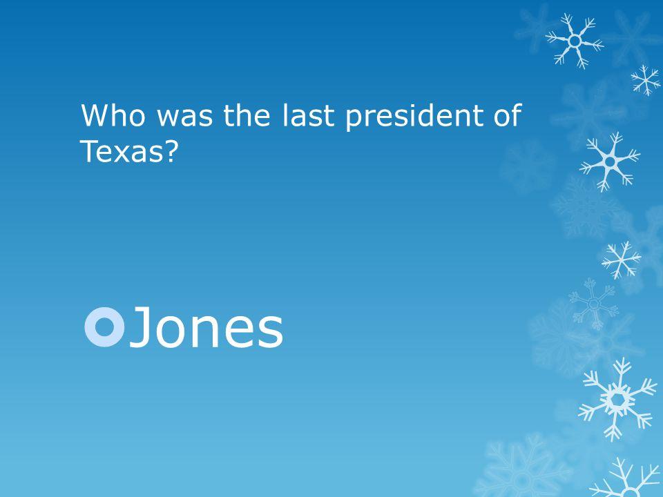 Who was the last president of Texas  Jones