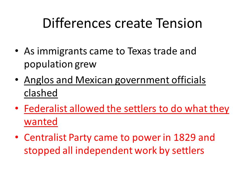 Differences create Tension As immigrants came to Texas trade and population grew Anglos and Mexican government officials clashed Federalist allowed th