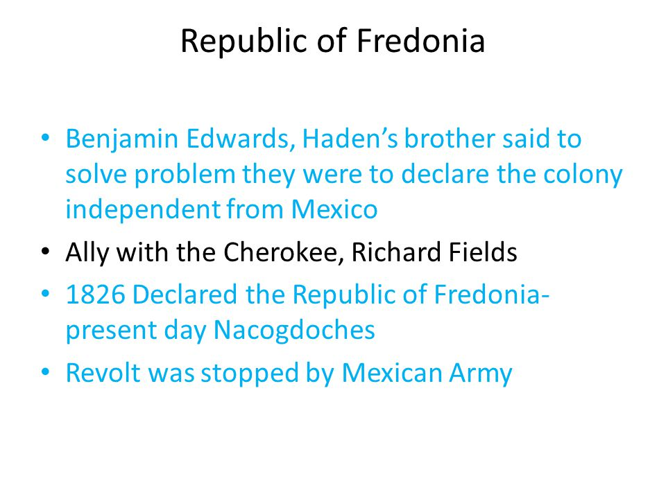 Republic of Fredonia Benjamin Edwards, Haden's brother said to solve problem they were to declare the colony independent from Mexico Ally with the Che